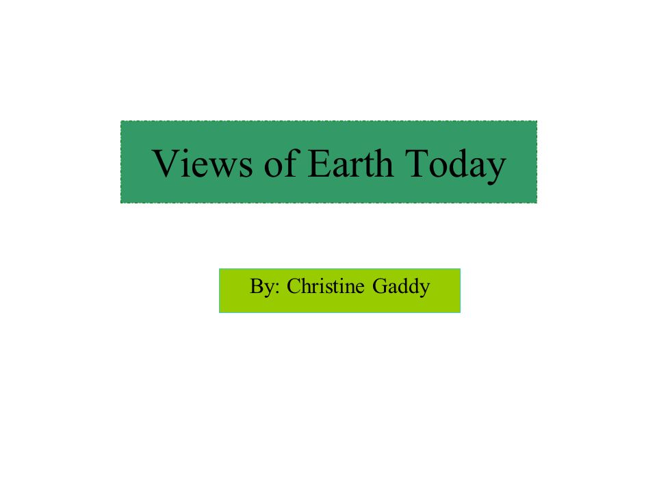 Views of Earth Today By: Christine Gaddy