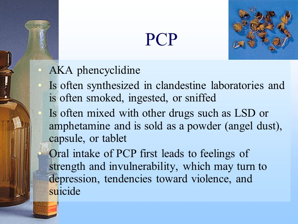 PCP AKA phencyclidine. Is often synthesized in clandestine laboratories and is often smoked, ingested, or sniffed.