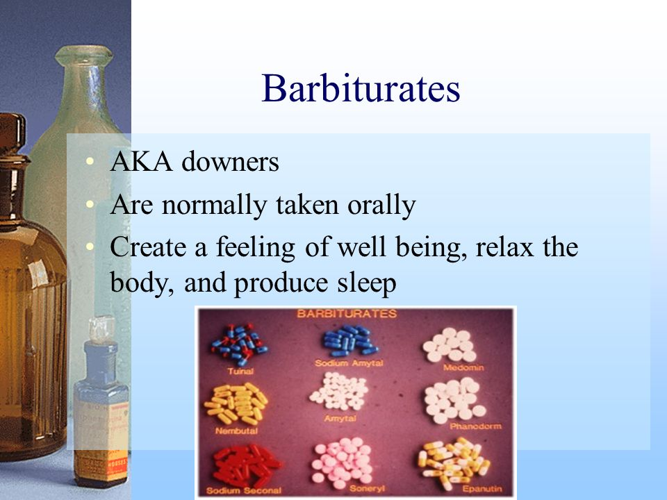 Barbiturates AKA downers Are normally taken orally