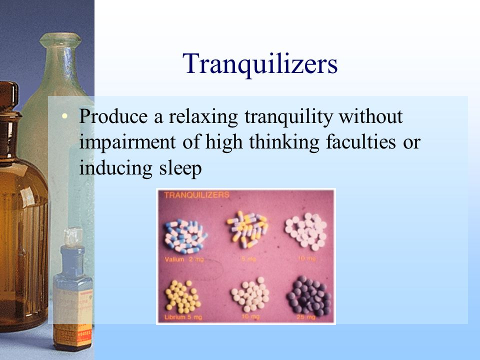 Tranquilizers Produce a relaxing tranquility without impairment of high thinking faculties or inducing sleep.