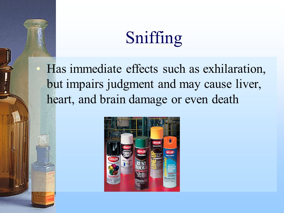 Sniffing Has immediate effects such as exhilaration, but impairs judgment and may cause liver, heart, and brain damage or even death.