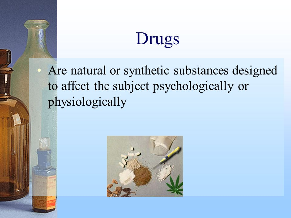 Drugs Are natural or synthetic substances designed to affect the subject psychologically or physiologically.