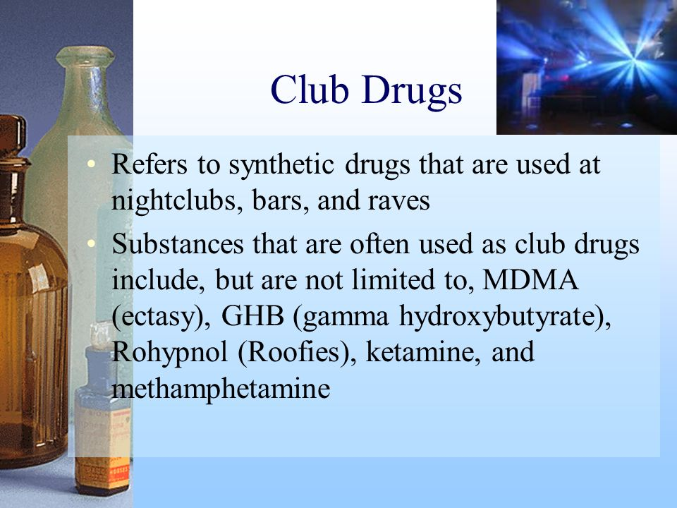 Club Drugs Refers to synthetic drugs that are used at nightclubs, bars, and raves.