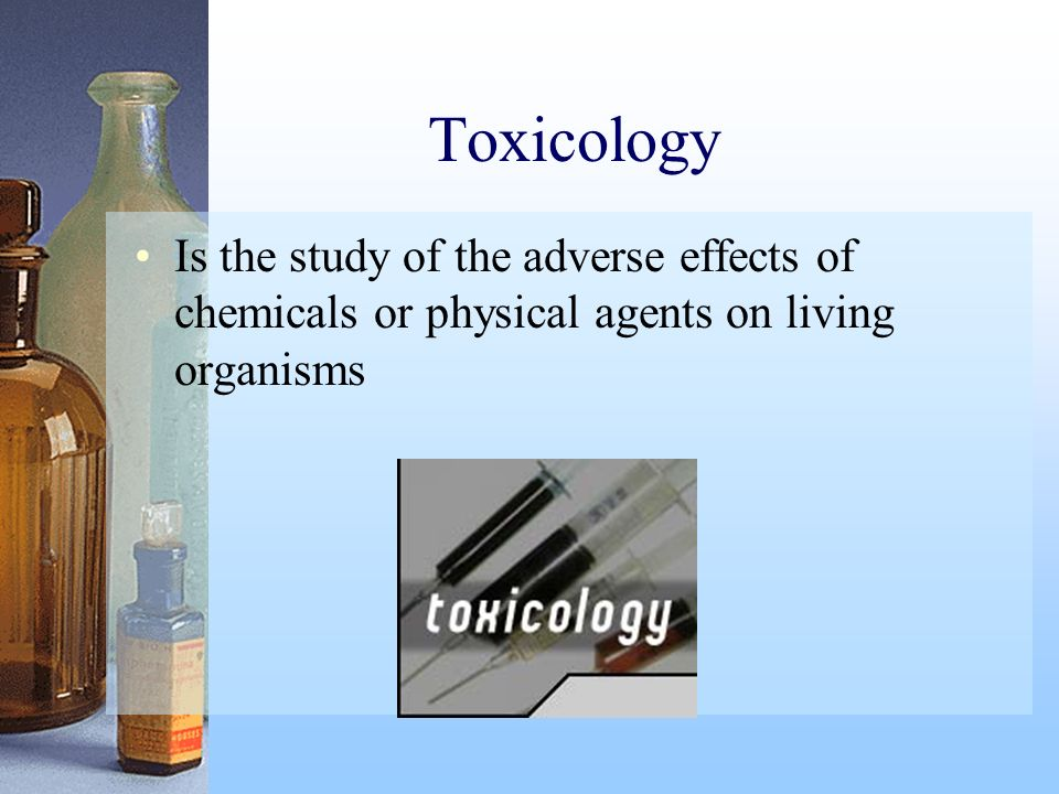 Toxicology Is the study of the adverse effects of chemicals or physical agents on living organisms