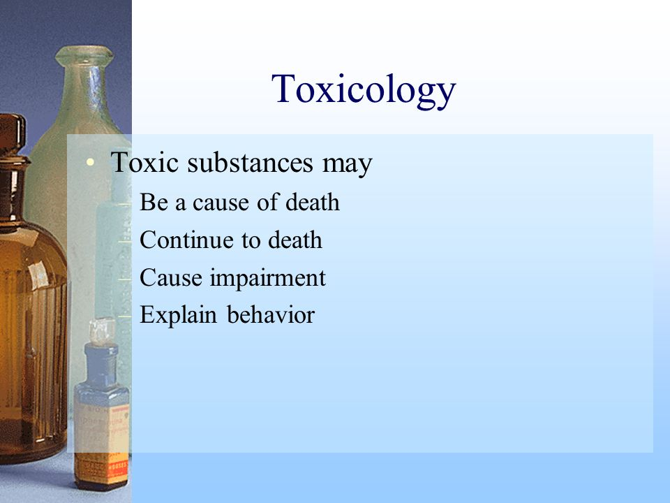 Toxicology Toxic substances may Be a cause of death Continue to death