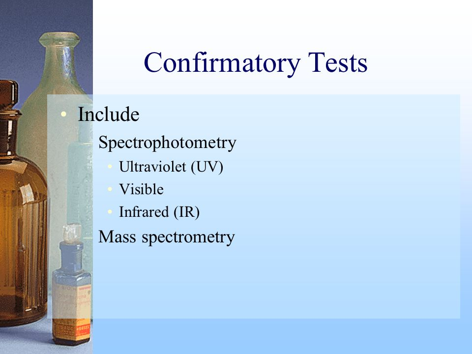 Confirmatory Tests Include Spectrophotometry Mass spectrometry