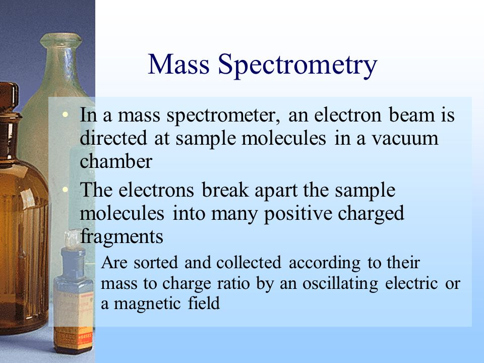 Mass Spectrometry In a mass spectrometer, an electron beam is directed at sample molecules in a vacuum chamber.
