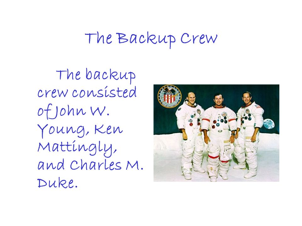 The Backup Crew The backup crew consisted of John W. Young, Ken Mattingly, and Charles M. Duke.