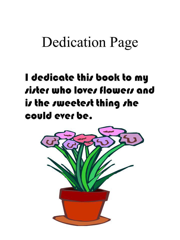 Dedication Page I dedicate this book to my sister who loves flowers and is the sweetest thing she could ever be.