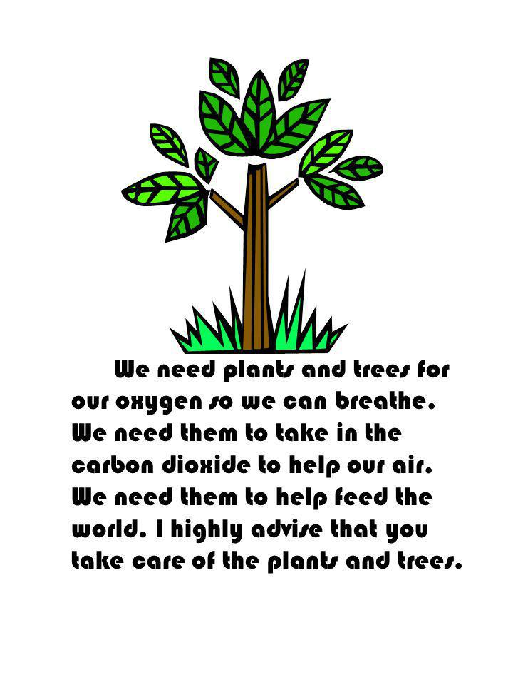 We need plants and trees for our oxygen so we can breathe