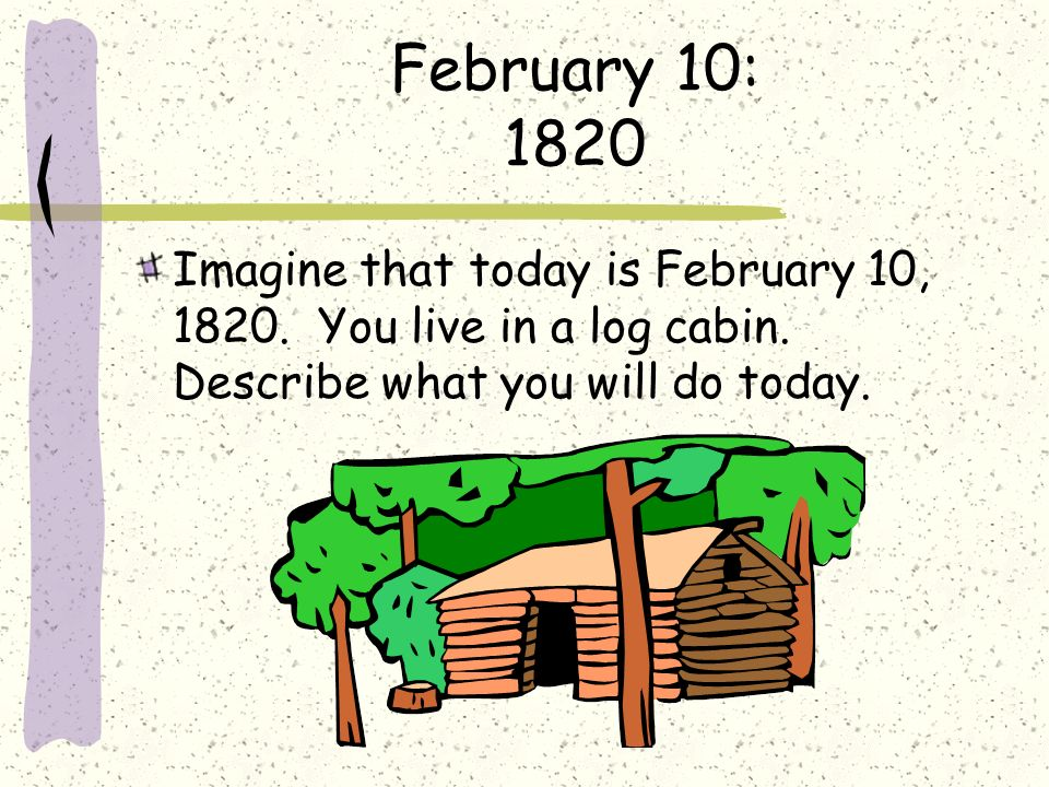 February 10: 1820 Imagine that today is February 10, 1820.