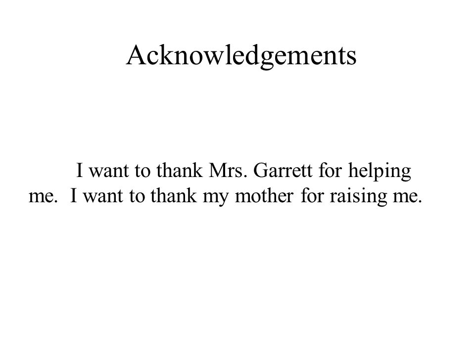 Acknowledgements I want to thank Mrs. Garrett for helping me.