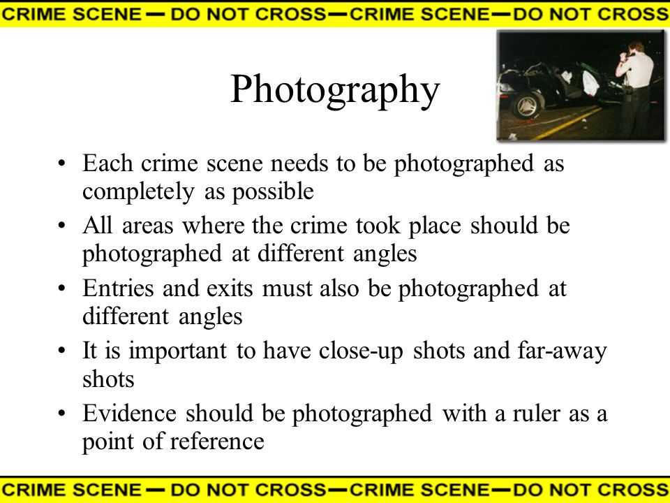 Photography Each crime scene needs to be photographed as completely as possible.