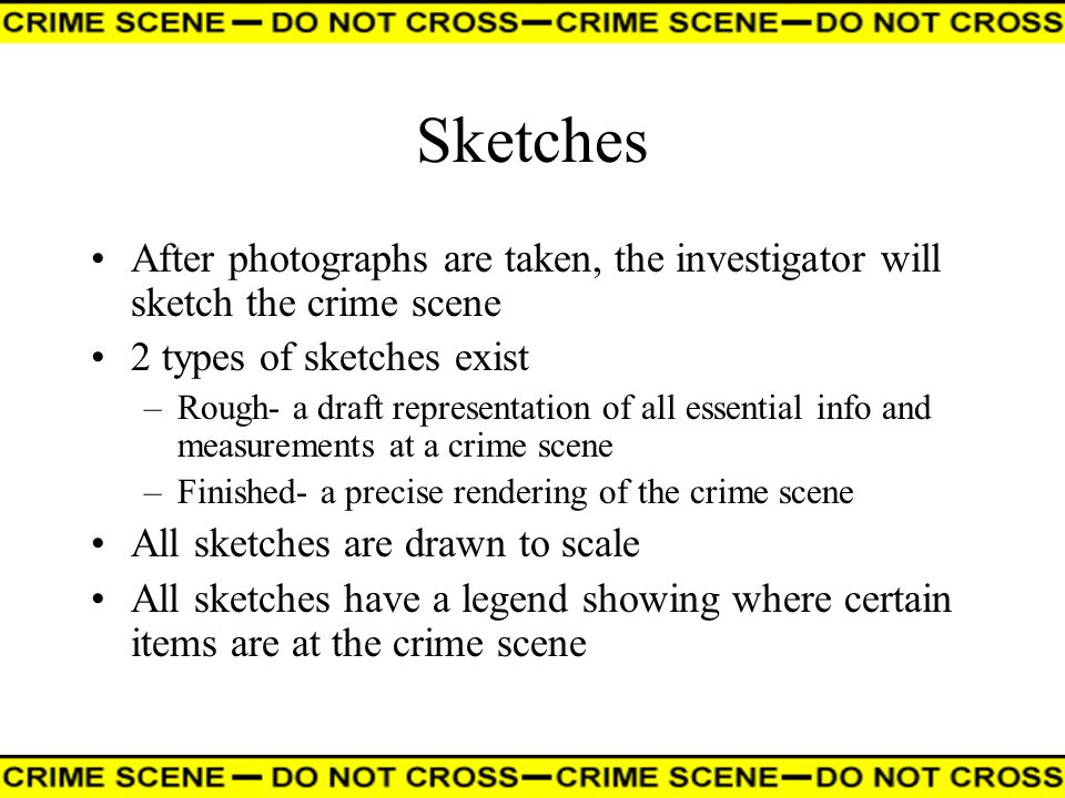 Sketches After photographs are taken, the investigator will sketch the crime scene. 2 types of sketches exist.