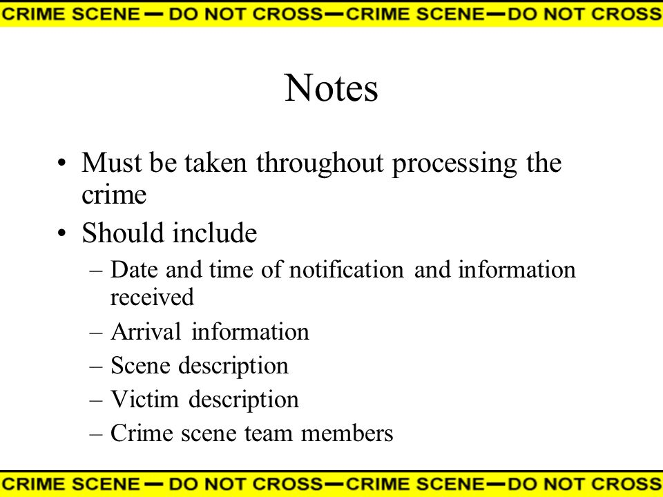 Notes Must be taken throughout processing the crime Should include