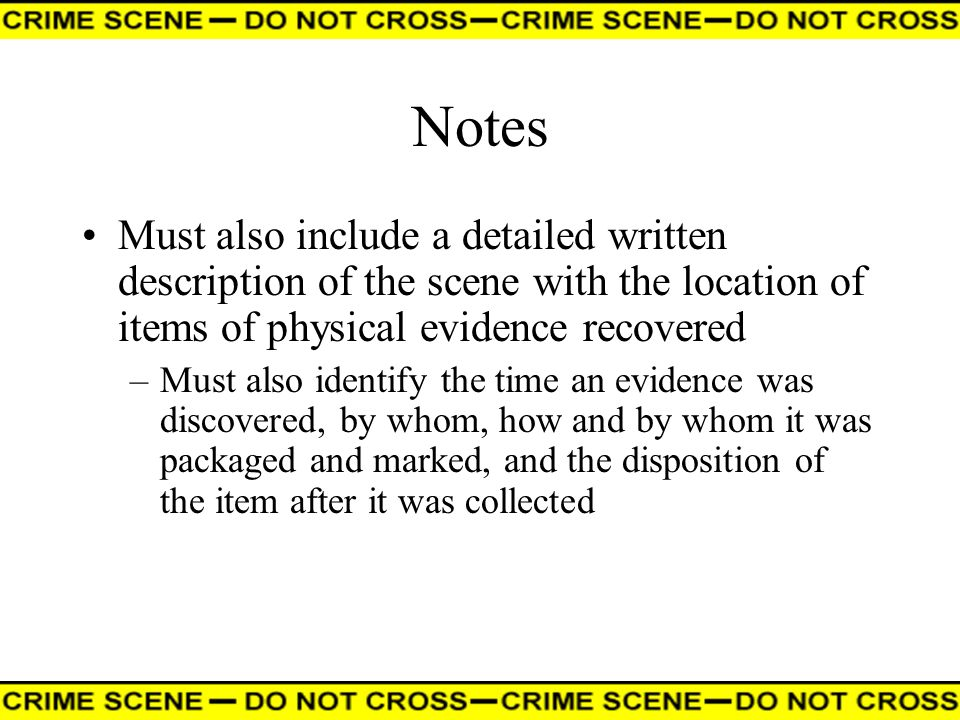Notes Must also include a detailed written description of the scene with the location of items of physical evidence recovered.