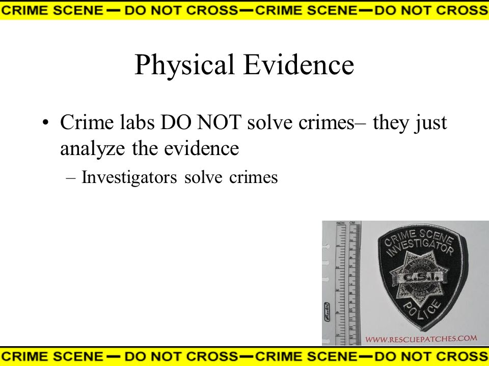 Physical Evidence Crime labs DO NOT solve crimes– they just analyze the evidence.