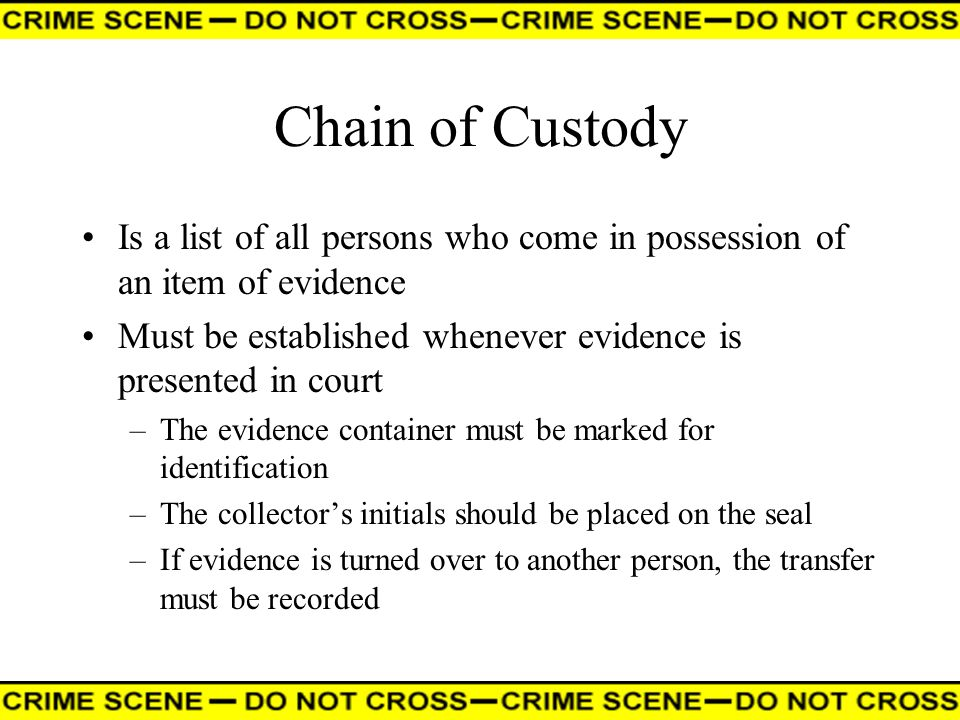 Chain of Custody Is a list of all persons who come in possession of an item of evidence. Must be established whenever evidence is presented in court.