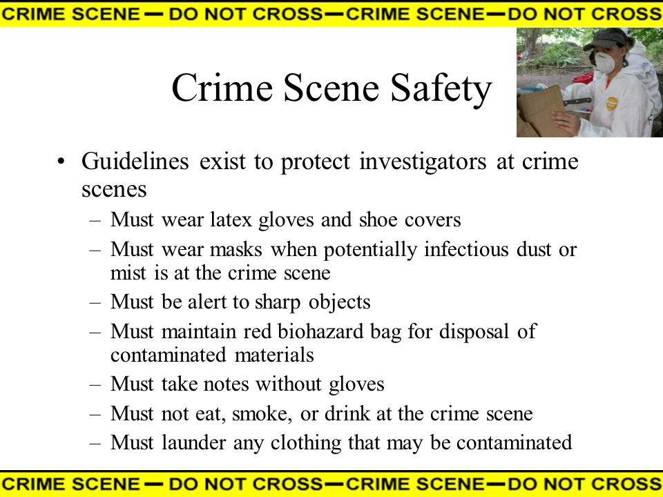 Crime Scene Safety Guidelines exist to protect investigators at crime scenes. Must wear latex gloves and shoe covers.