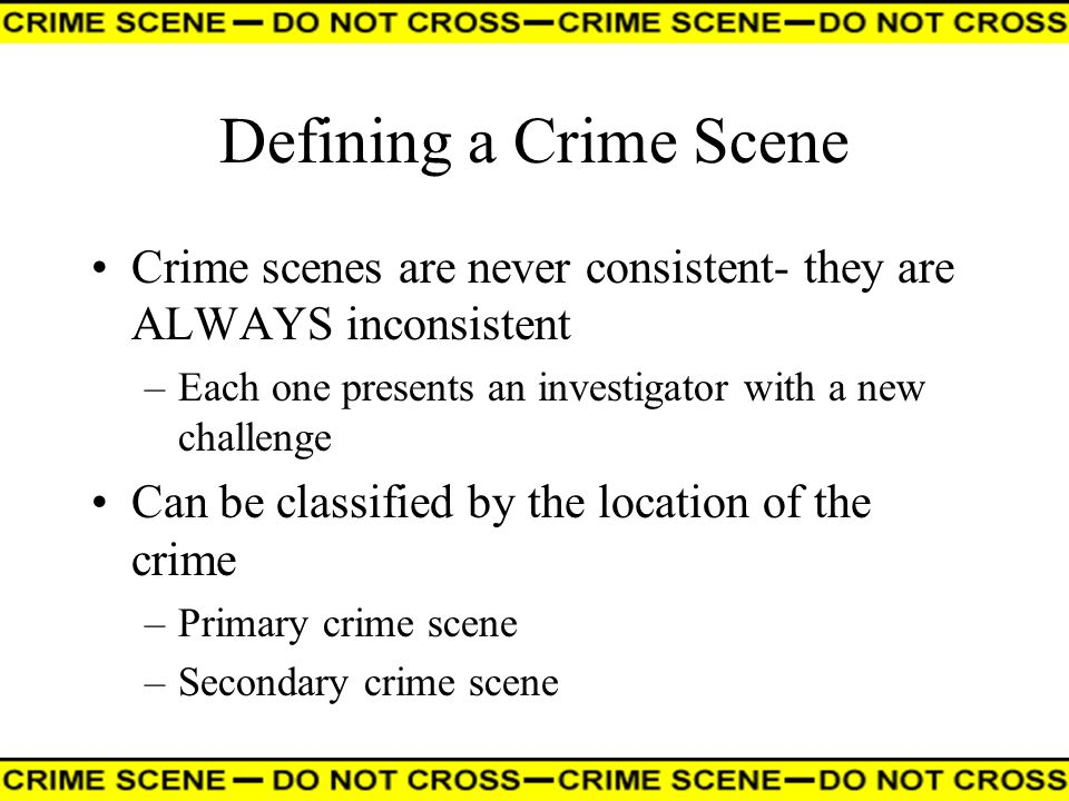 Defining a Crime Scene Crime scenes are never consistent- they are ALWAYS inconsistent. Each one presents an investigator with a new challenge.