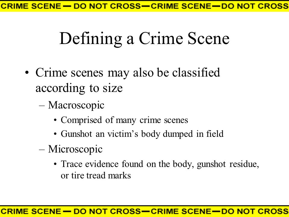 Defining a Crime Scene Crime scenes may also be classified according to size. Macroscopic. Comprised of many crime scenes.