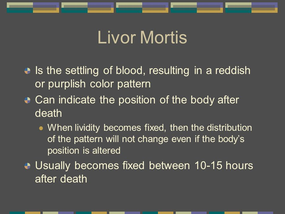 Livor Mortis Is the settling of blood, resulting in a reddish or purplish color pattern. Can indicate the position of the body after death.