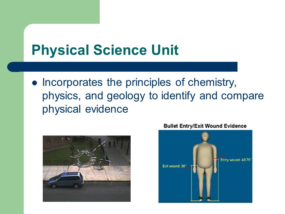 Physical Science Unit Incorporates the principles of chemistry, physics, and geology to identify and compare physical evidence.