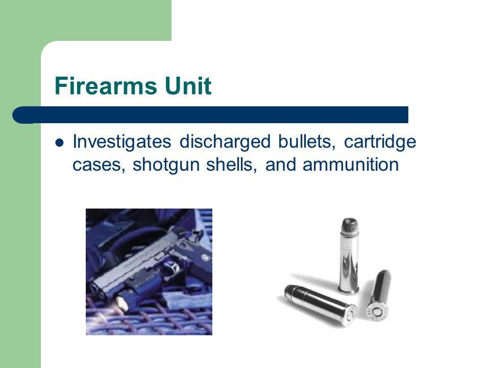 Firearms Unit Investigates discharged bullets, cartridge cases, shotgun shells, and ammunition