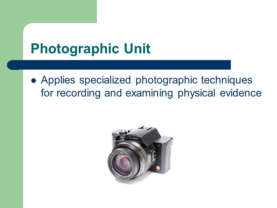 Photographic Unit Applies specialized photographic techniques for recording and examining physical evidence.