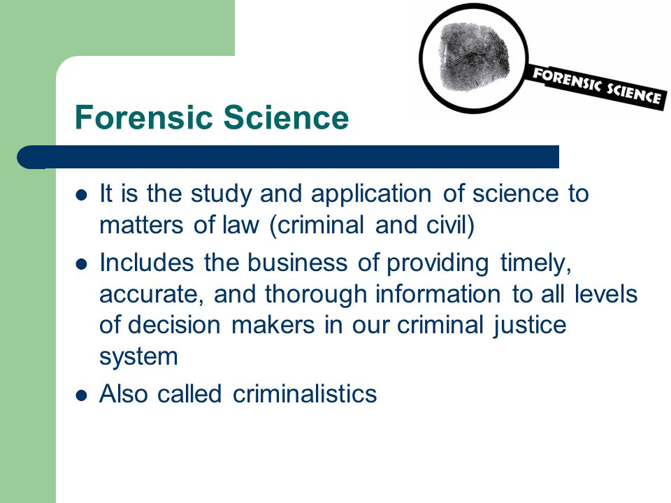 Forensic Science It is the study and application of science to matters of law (criminal and civil)
