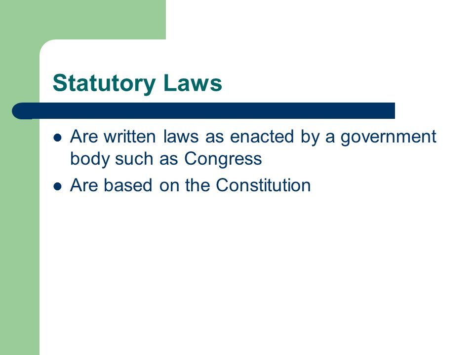 Statutory Laws Are written laws as enacted by a government body such as Congress.