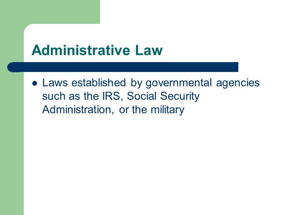Administrative Law Laws established by governmental agencies such as the IRS, Social Security Administration, or the military.