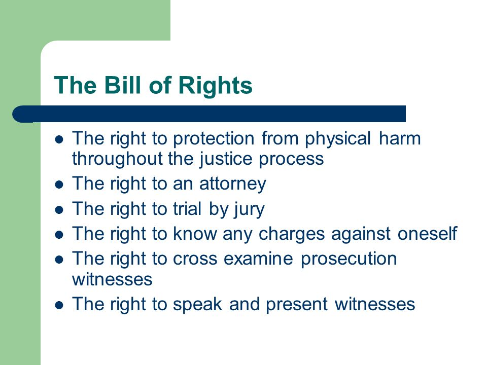 The Bill of Rights The right to protection from physical harm throughout the justice process. The right to an attorney.