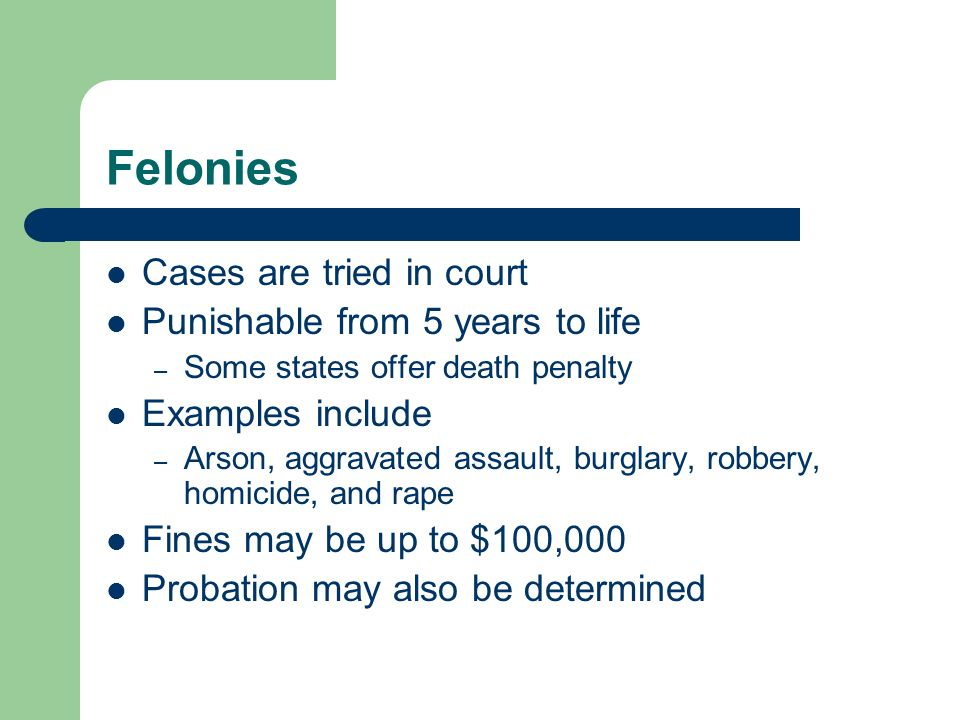 Felonies Cases are tried in court Punishable from 5 years to life