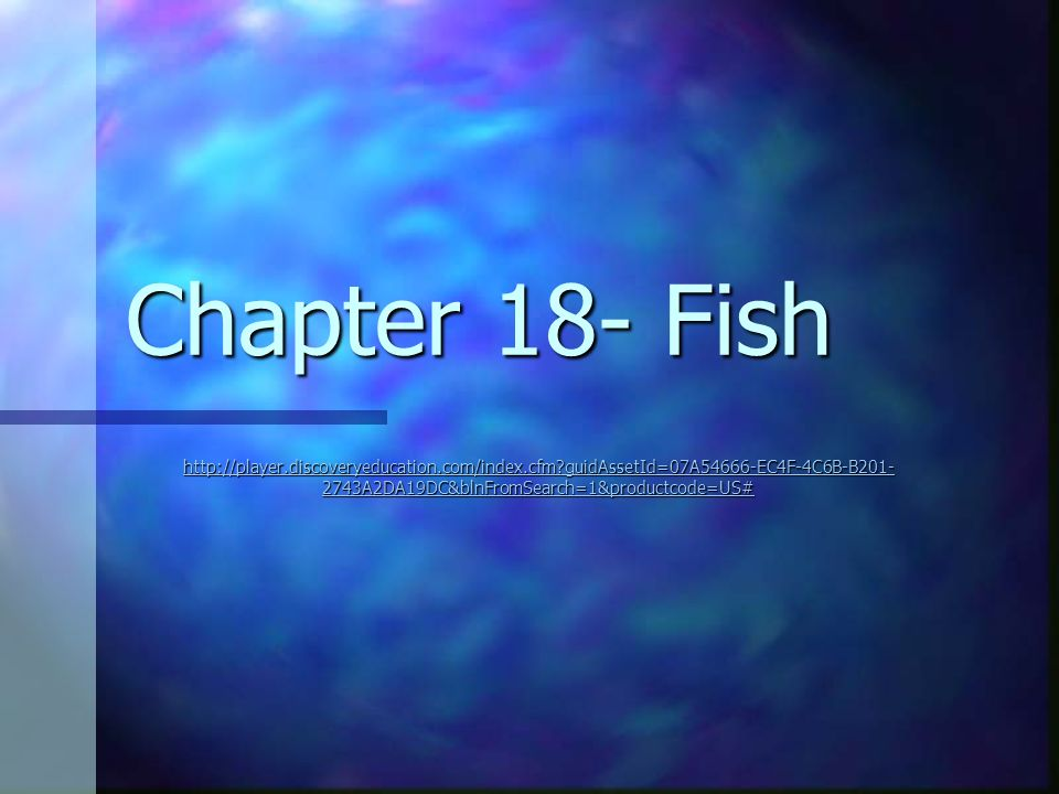 Chapter 18- Fish http://player.discoveryeducation.com/index.cfm guidAssetId=07A54666-EC4F-4C6B-B201-2743A2DA19DC&blnFromSearch=1&productcode=US#