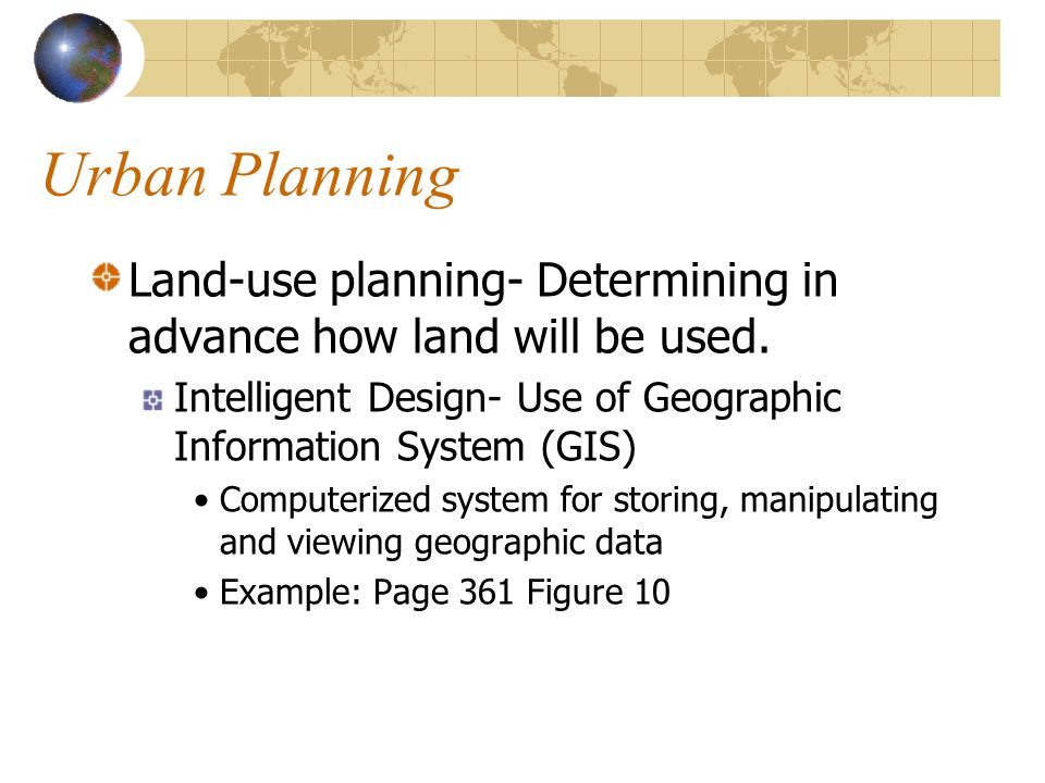 Urban Planning Land-use planning- Determining in advance how land will be used. Intelligent Design- Use of Geographic Information System (GIS)