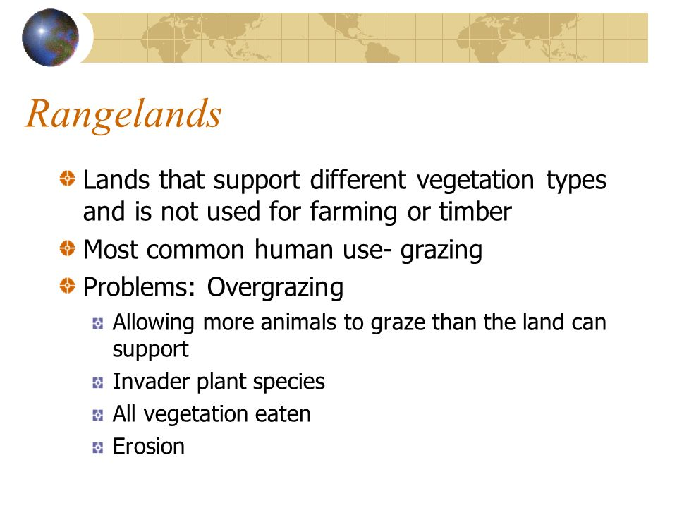 Rangelands Lands that support different vegetation types and is not used for farming or timber. Most common human use- grazing.