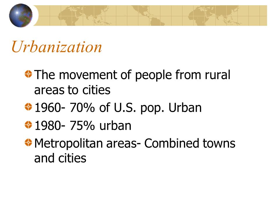Urbanization The movement of people from rural areas to cities