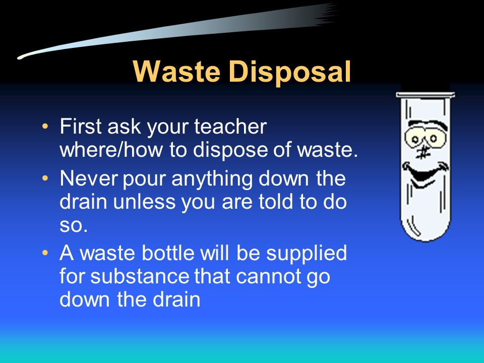 Waste Disposal First ask your teacher where/how to dispose of waste.