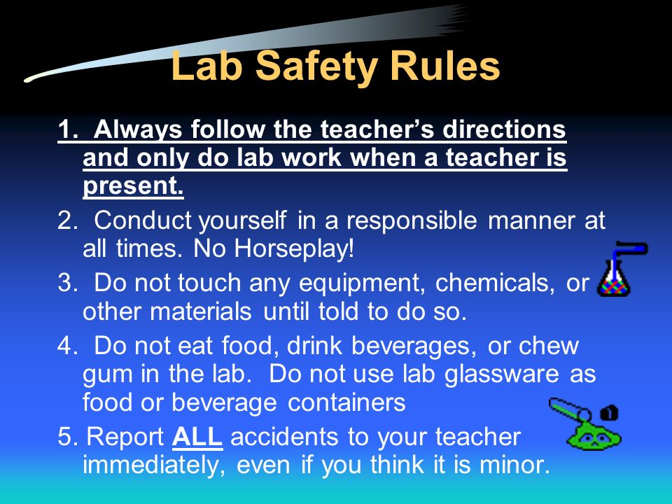 Lab Safety Rules 1. Always follow the teacher's directions and only do lab work when a teacher is present.