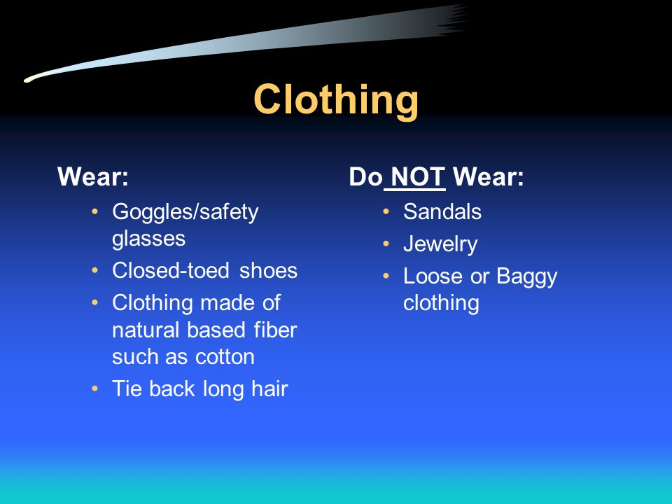 Clothing Wear: Do NOT Wear: Goggles/safety glasses Closed-toed shoes