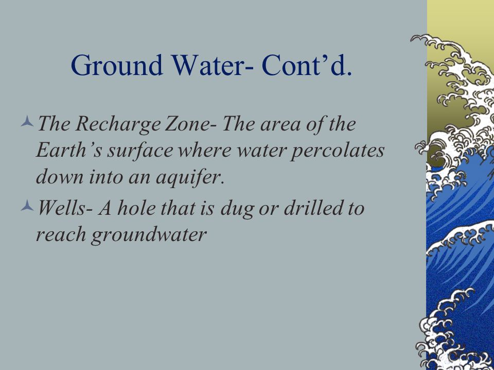 Ground Water- Cont'd. The Recharge Zone- The area of the Earth's surface where water percolates down into an aquifer.