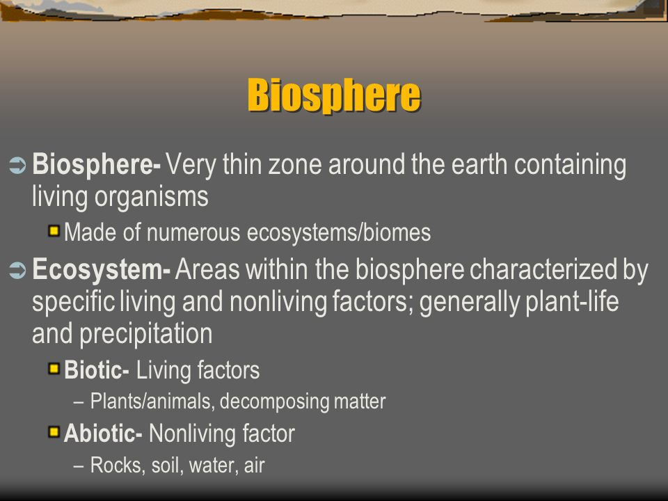 Biosphere Biosphere- Very thin zone around the earth containing living organisms. Made of numerous ecosystems/biomes.
