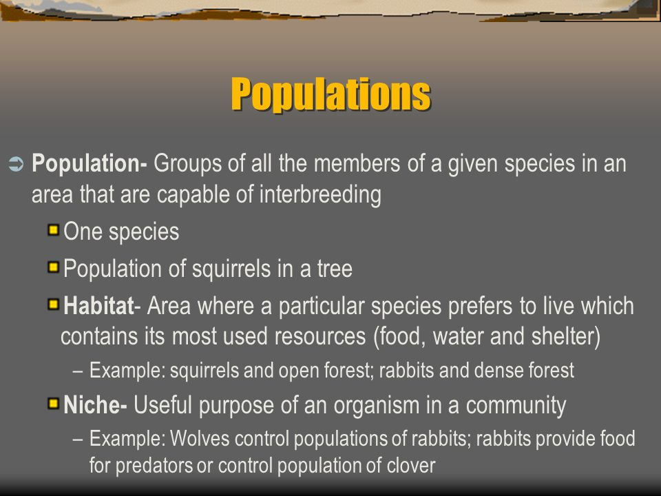 Populations Population- Groups of all the members of a given species in an area that are capable of interbreeding.
