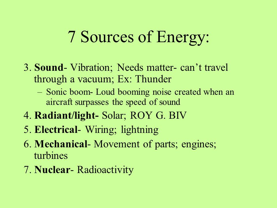 7 Sources of Energy: 3. Sound- Vibration; Needs matter- can't travel through a vacuum; Ex: Thunder.