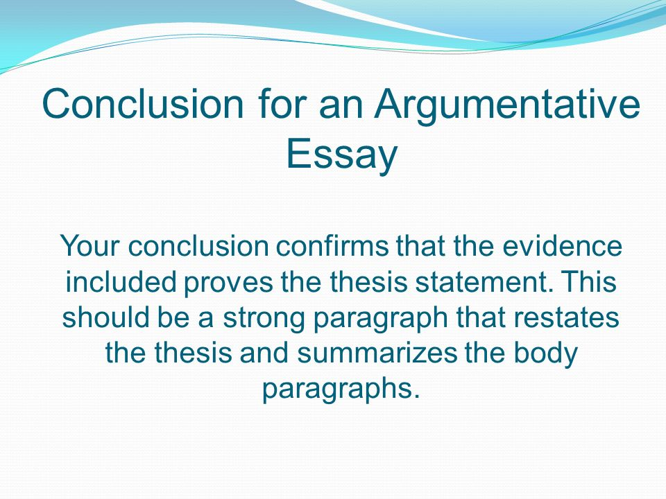Conclusion for an Argumentative Essay Your conclusion confirms that the evidence included proves the thesis statement.