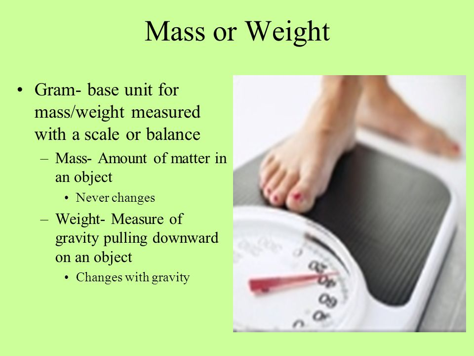 Mass or Weight Gram- base unit for mass/weight measured with a scale or balance. Mass- Amount of matter in an object.