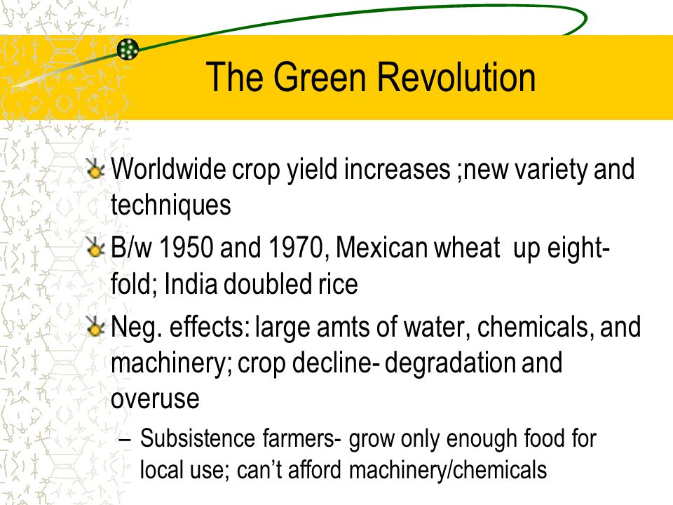 The Green Revolution Worldwide crop yield increases ;new variety and techniques. B/w 1950 and 1970, Mexican wheat up eight-fold; India doubled rice.
