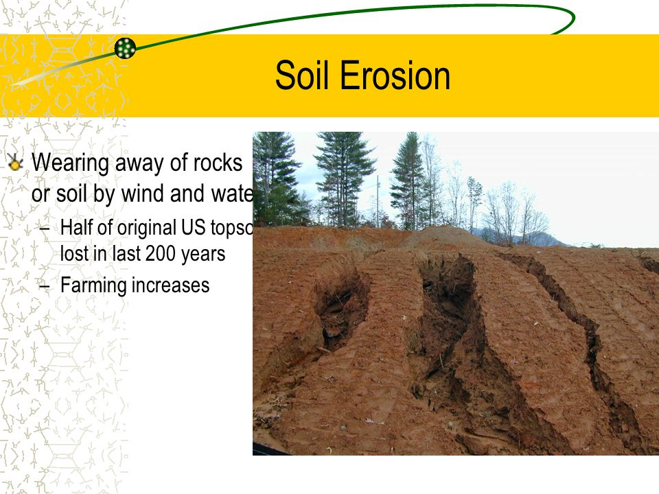 Soil Erosion Wearing away of rocks or soil by wind and water