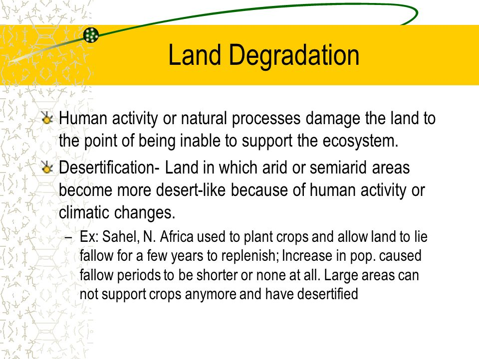 Land Degradation Human activity or natural processes damage the land to the point of being inable to support the ecosystem.